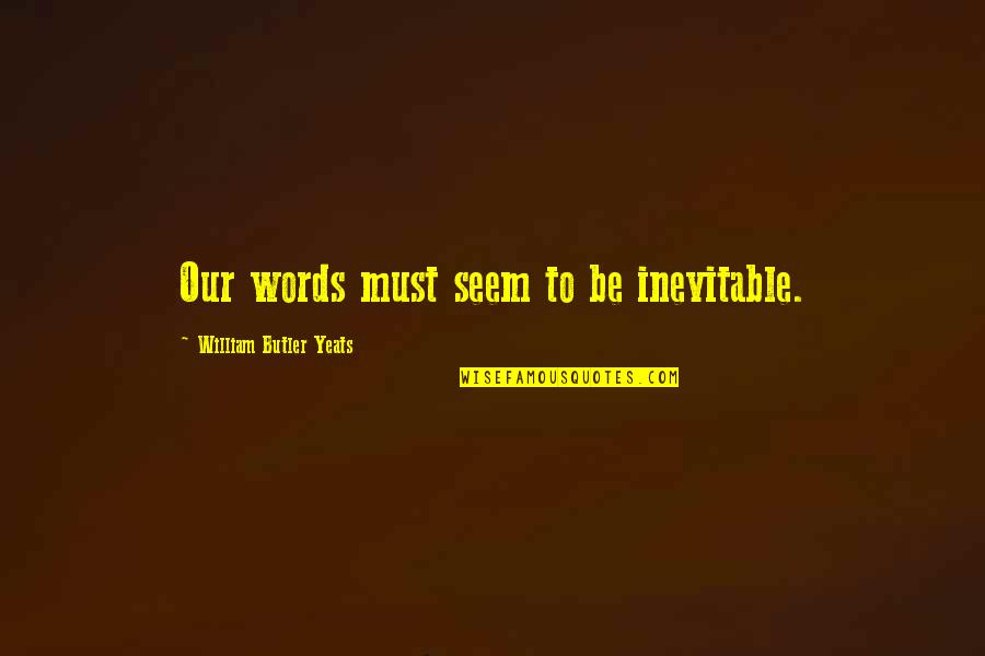 Must Be Quotes By William Butler Yeats: Our words must seem to be inevitable.