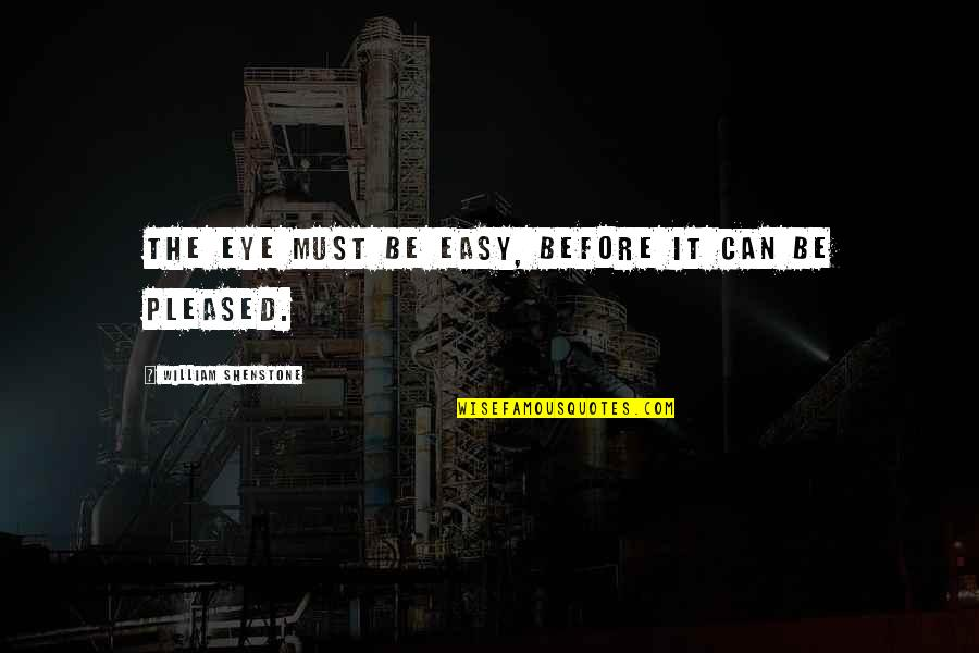 Must Be Quotes By William Shenstone: The eye must be easy, before it can
