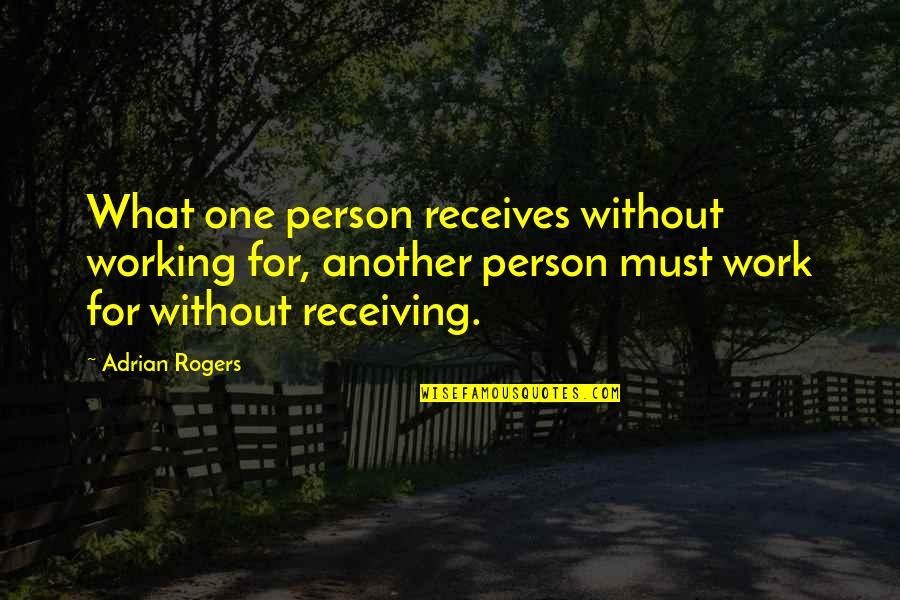 Must Share Quotes By Adrian Rogers: What one person receives without working for, another