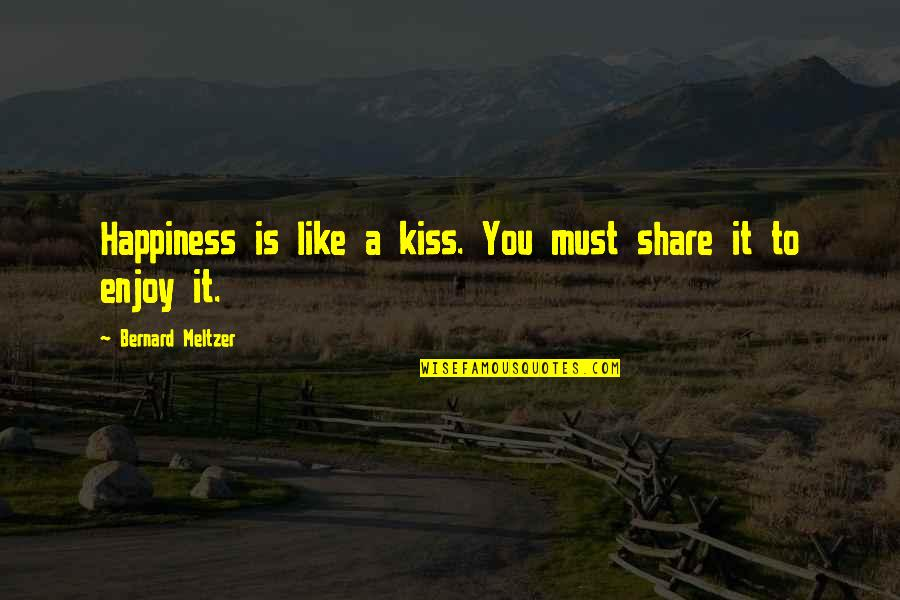 Must Share Quotes By Bernard Meltzer: Happiness is like a kiss. You must share