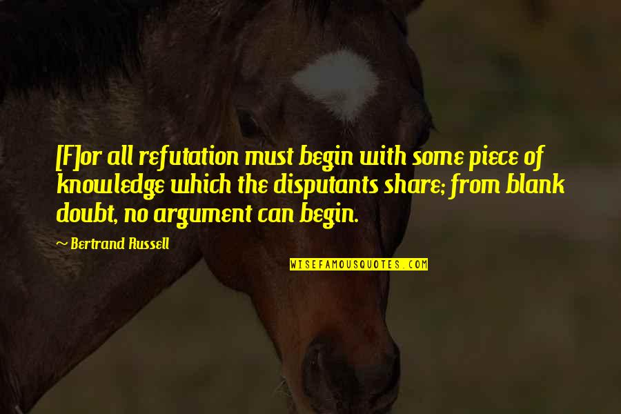 Must Share Quotes By Bertrand Russell: [F]or all refutation must begin with some piece