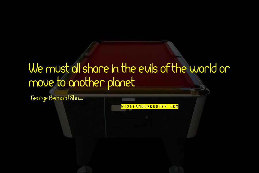 Must Share Quotes By George Bernard Shaw: We must all share in the evils of