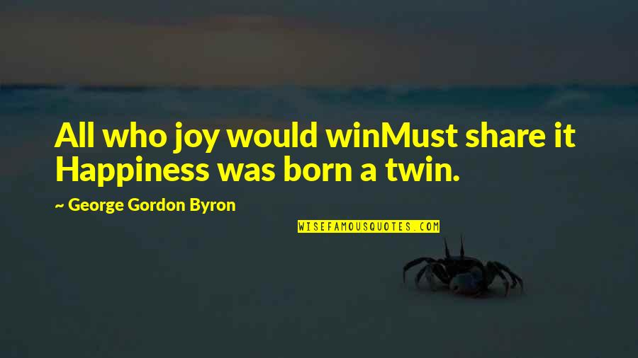 Must Share Quotes By George Gordon Byron: All who joy would winMust share it Happiness