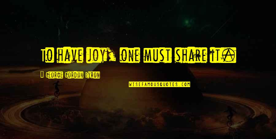Must Share Quotes By George Gordon Byron: To have joy, one must share it.