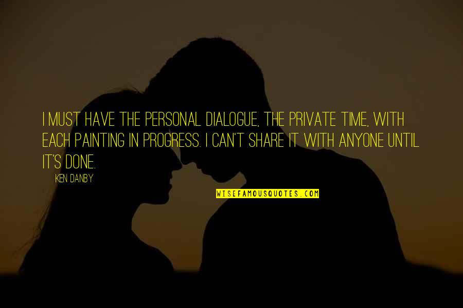 Must Share Quotes By Ken Danby: I must have the personal dialogue, the private
