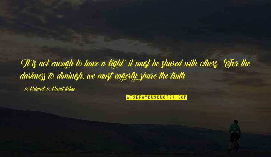 Must Share Quotes By Mehmet Murat Ildan: It is not enough to have a light;
