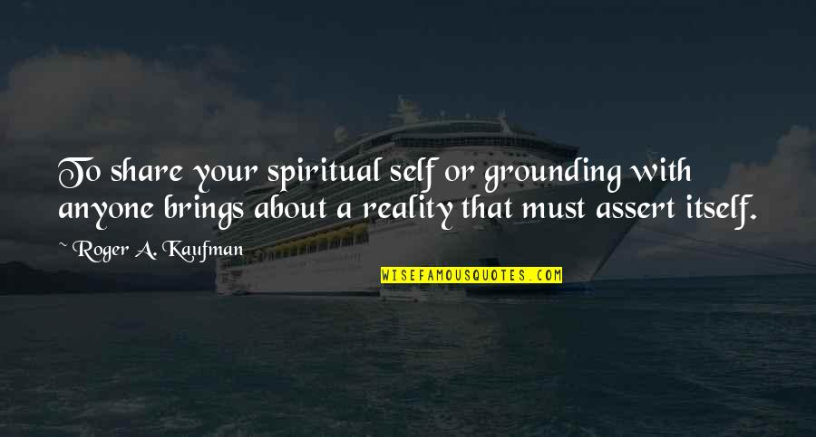 Must Share Quotes By Roger A. Kaufman: To share your spiritual self or grounding with