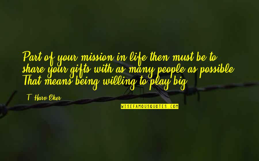 Must Share Quotes By T. Harv Eker: Part of your mission in life then must