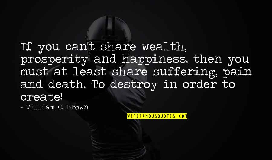 Must Share Quotes By William C. Brown: If you can't share wealth, prosperity and happiness,