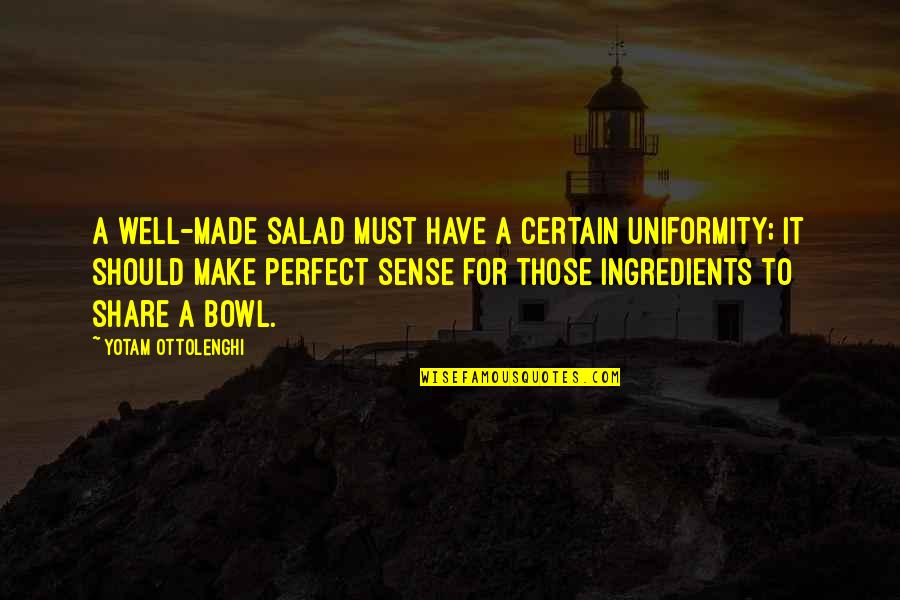 Must Share Quotes By Yotam Ottolenghi: A well-made salad must have a certain uniformity;
