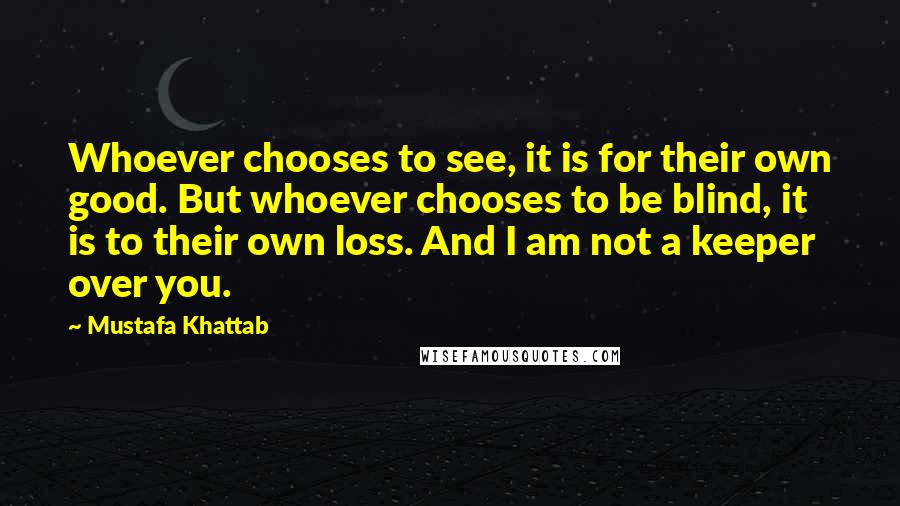 Mustafa Khattab quotes: Whoever chooses to see, it is for their own good. But whoever chooses to be blind, it is to their own loss. And I am not a keeper over you.