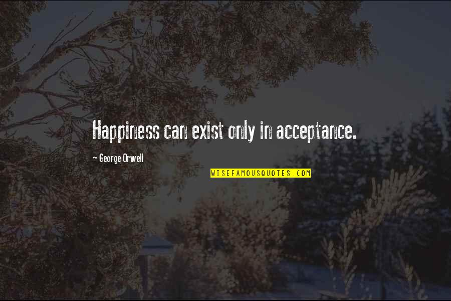 Mutationem Quotes By George Orwell: Happiness can exist only in acceptance.