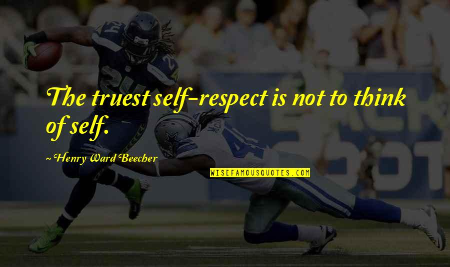 Mutationem Quotes By Henry Ward Beecher: The truest self-respect is not to think of