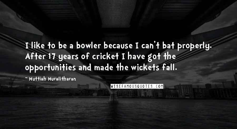 Muttiah Muralitharan quotes: I like to be a bowler because I can't bat properly. After 17 years of cricket I have got the opportunities and made the wickets fall.