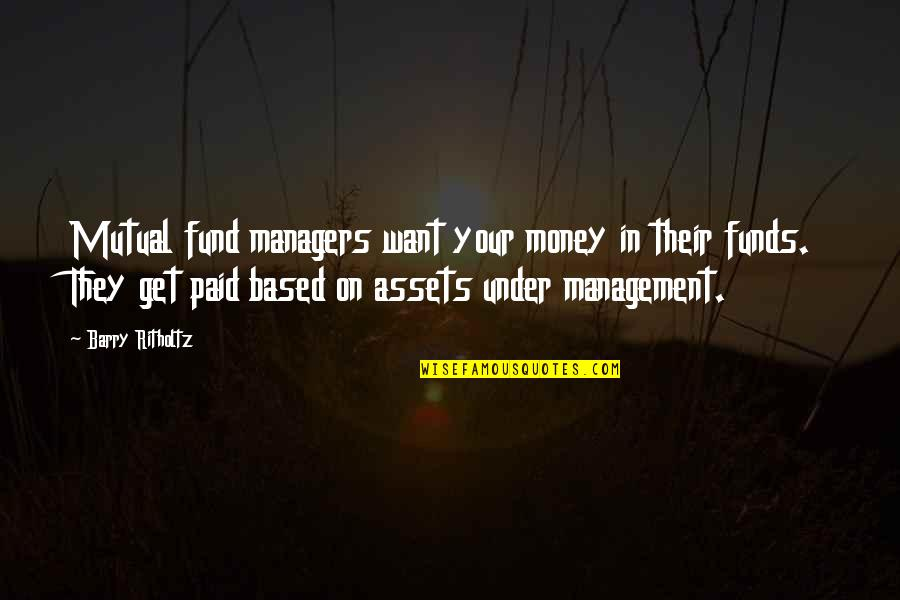 Mutual Funds Quotes By Barry Ritholtz: Mutual fund managers want your money in their