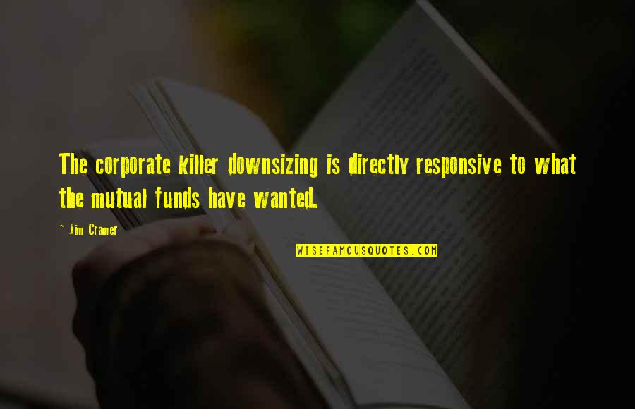 Mutual Funds Quotes By Jim Cramer: The corporate killer downsizing is directly responsive to