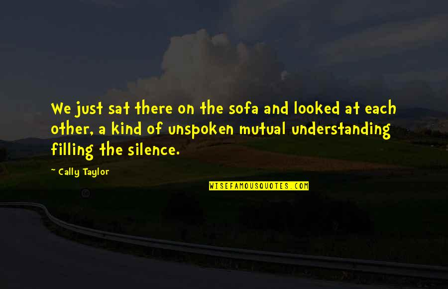 Mutual Understanding Quotes By Cally Taylor: We just sat there on the sofa and