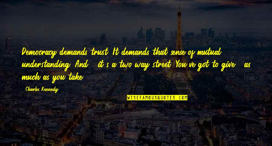 Mutual Understanding Quotes By Charles Kennedy: Democracy demands trust. It demands that sense of