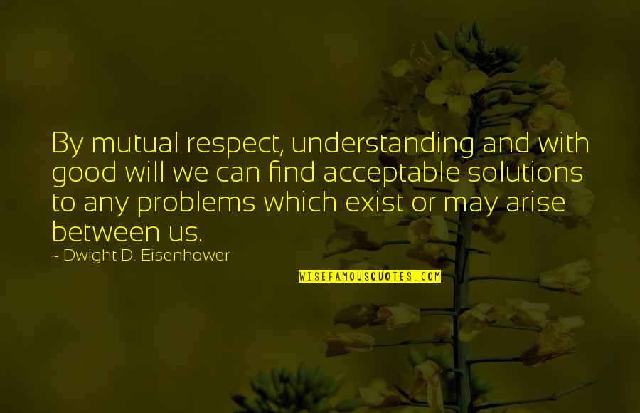 Mutual Understanding Quotes By Dwight D. Eisenhower: By mutual respect, understanding and with good will