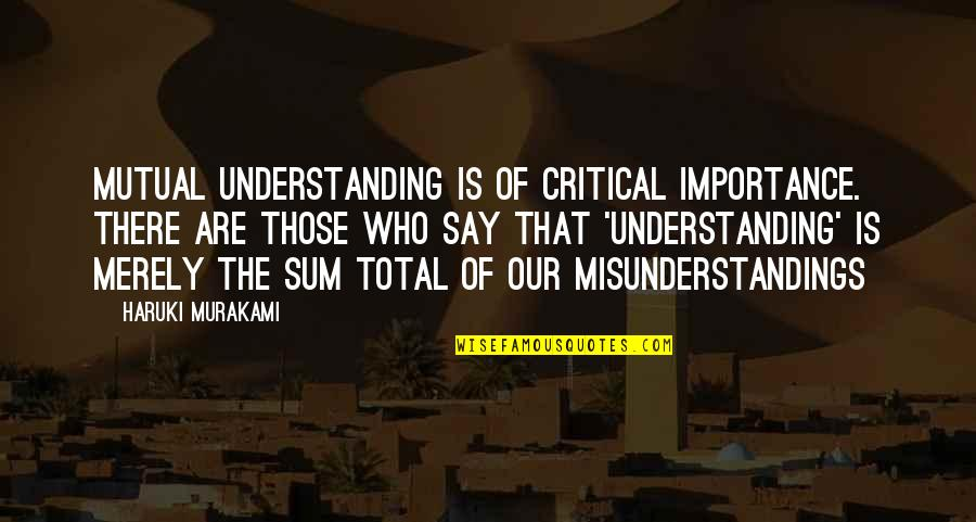 Mutual Understanding Quotes By Haruki Murakami: Mutual understanding is of critical importance. There are