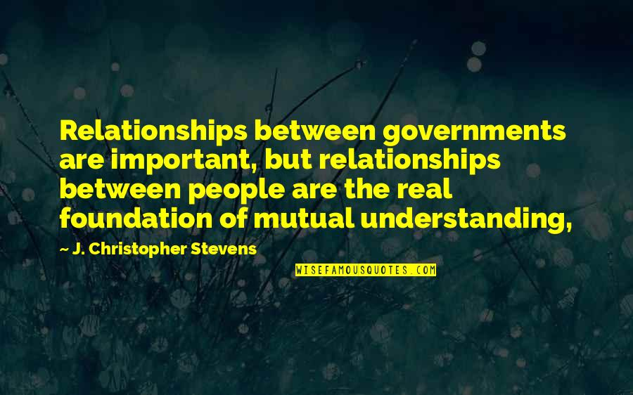 Mutual Understanding Quotes By J. Christopher Stevens: Relationships between governments are important, but relationships between