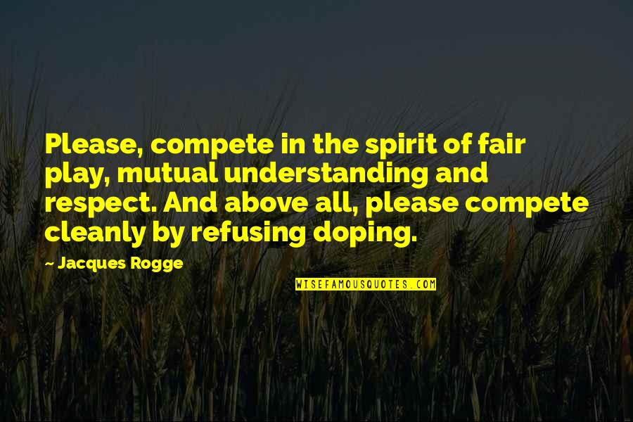 Mutual Understanding Quotes By Jacques Rogge: Please, compete in the spirit of fair play,