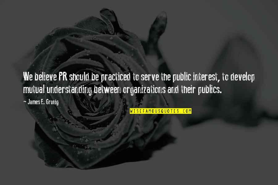 Mutual Understanding Quotes By James E. Grunig: We believe PR should be practiced to serve
