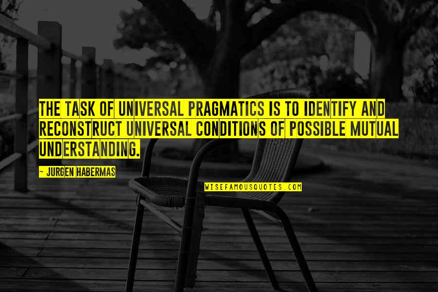 Mutual Understanding Quotes By Jurgen Habermas: The task of universal pragmatics is to identify