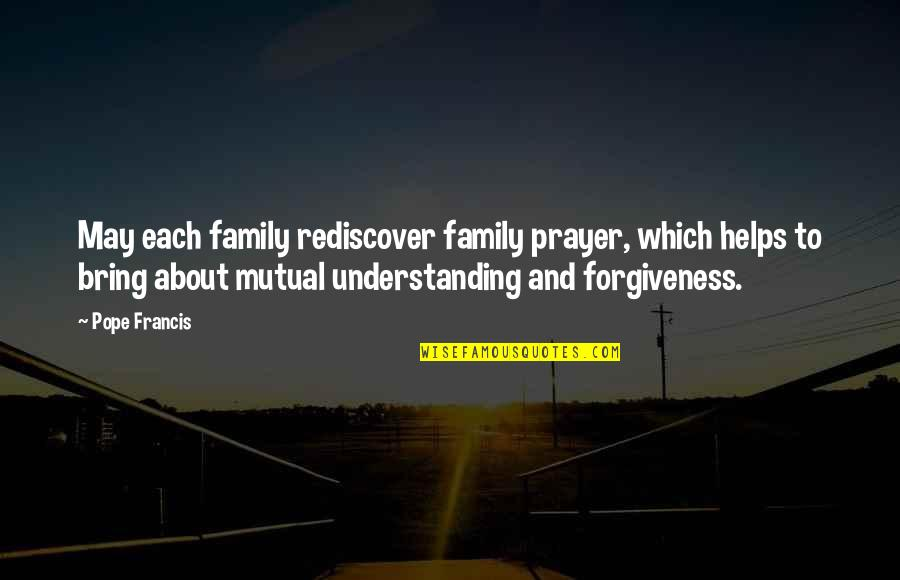 Mutual Understanding Quotes By Pope Francis: May each family rediscover family prayer, which helps