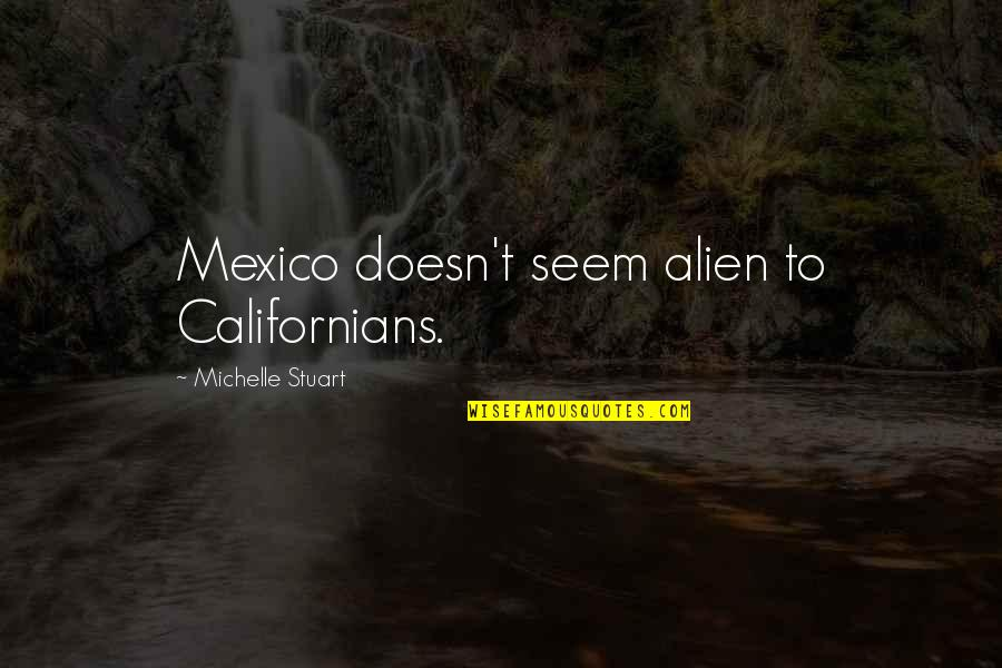 Mutulu Shakur Quotes By Michelle Stuart: Mexico doesn't seem alien to Californians.