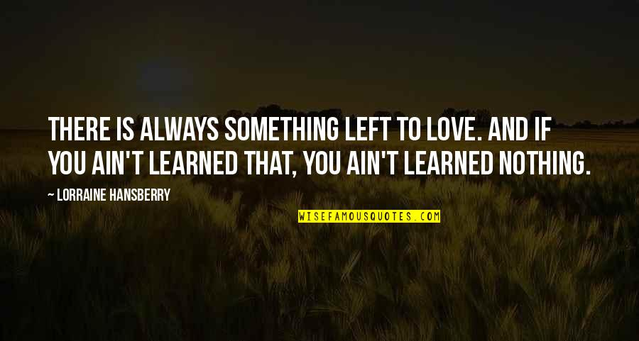 Muumuu Homer Quotes By Lorraine Hansberry: There is always something left to love. And