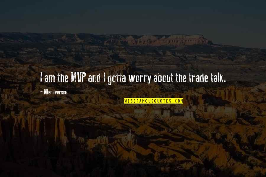Mvp Quotes By Allen Iverson: I am the MVP and I gotta worry