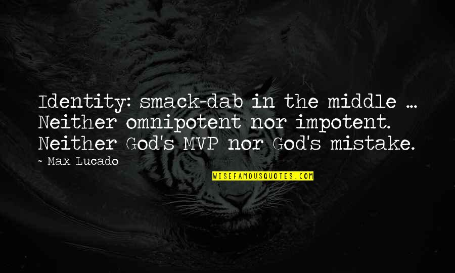 Mvp Quotes By Max Lucado: Identity: smack-dab in the middle ... Neither omnipotent