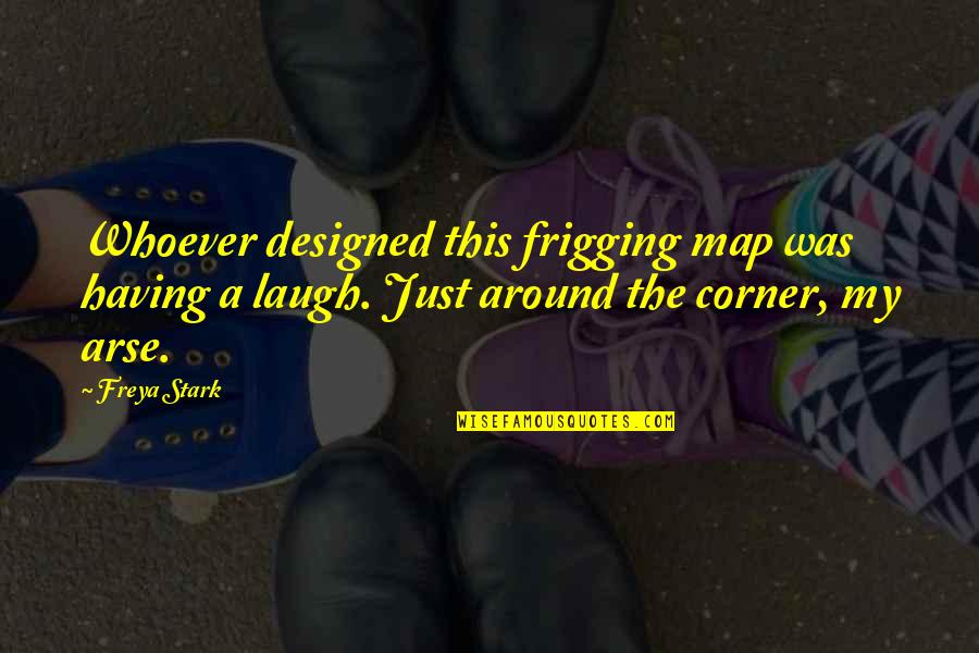 My Arse Quotes By Freya Stark: Whoever designed this frigging map was having a
