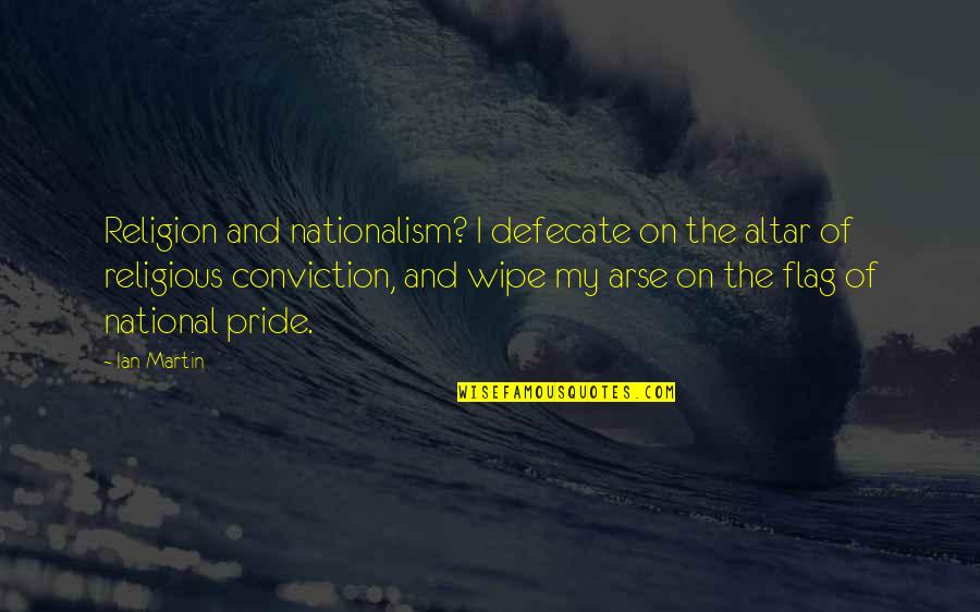My Arse Quotes By Ian Martin: Religion and nationalism? I defecate on the altar