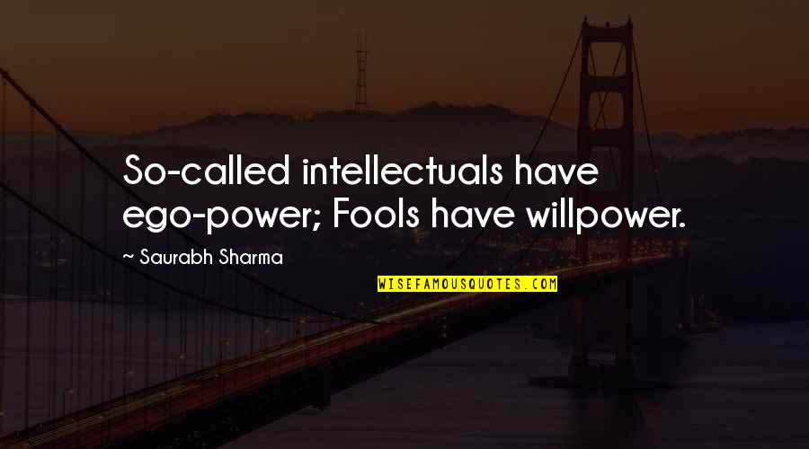 My Attitude And Ego Quotes By Saurabh Sharma: So-called intellectuals have ego-power; Fools have willpower.