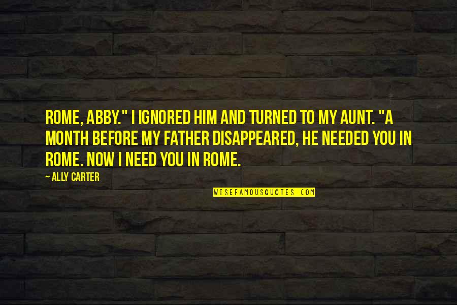 """My Aunt Quotes By Ally Carter: Rome, Abby."""" I ignored him and turned to"""
