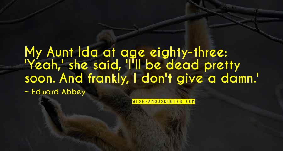 My Aunt Quotes By Edward Abbey: My Aunt Ida at age eighty-three: 'Yeah,' she