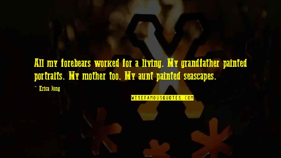 My Aunt Quotes By Erica Jong: All my forebears worked for a living. My