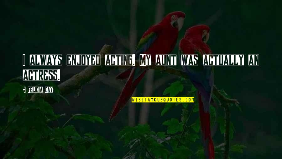 My Aunt Quotes By Felicia Day: I always enjoyed acting. My aunt was actually