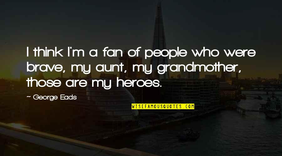 My Aunt Quotes By George Eads: I think I'm a fan of people who