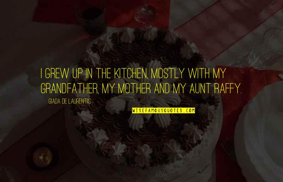 My Aunt Quotes By Giada De Laurentiis: I grew up in the kitchen, mostly with