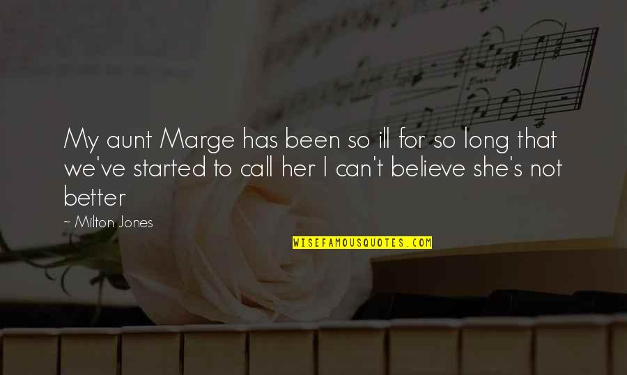 My Aunt Quotes By Milton Jones: My aunt Marge has been so ill for