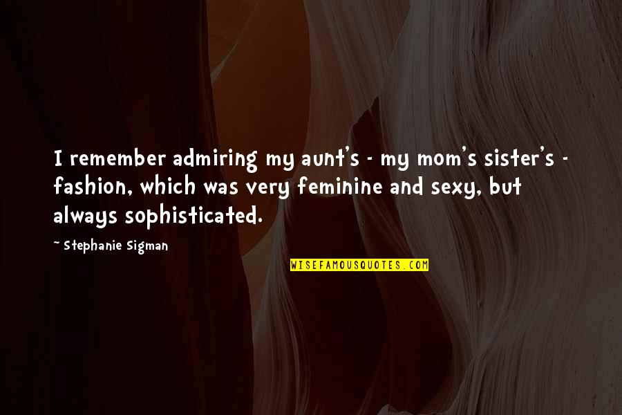 My Aunt Quotes By Stephanie Sigman: I remember admiring my aunt's - my mom's
