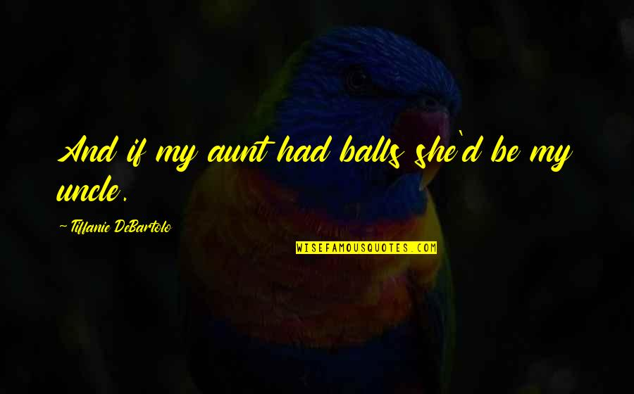 My Aunt Quotes By Tiffanie DeBartolo: And if my aunt had balls she'd be