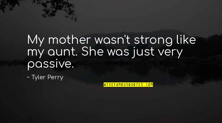 My Aunt Quotes By Tyler Perry: My mother wasn't strong like my aunt. She