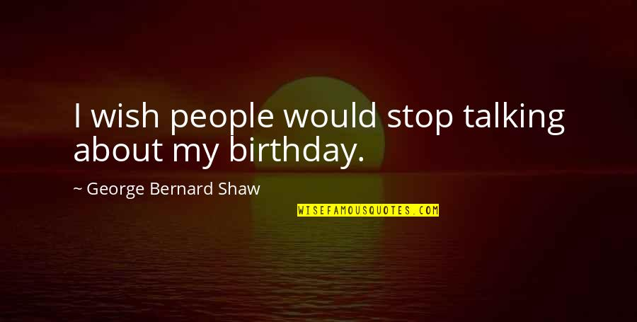 My Best Birthday Ever Quotes By George Bernard Shaw: I wish people would stop talking about my