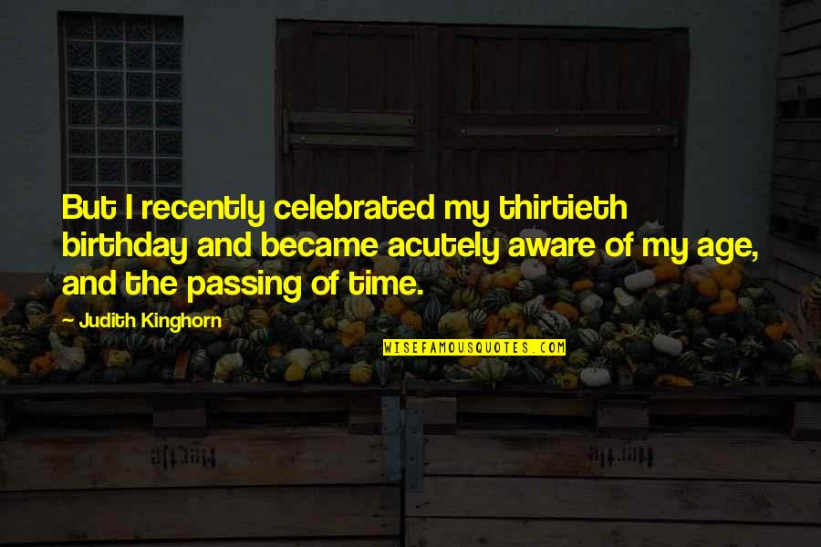 My Best Birthday Ever Quotes By Judith Kinghorn: But I recently celebrated my thirtieth birthday and