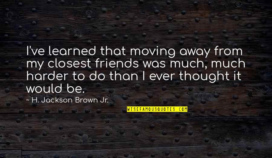 My Best Friends Moving Away Quotes By H. Jackson Brown Jr.: I've learned that moving away from my closest