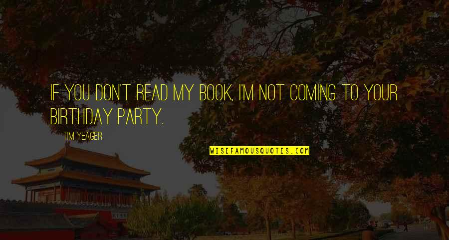 My Birthday Is Coming Quotes By Tim Yeager: If you don't read my book, I'm not